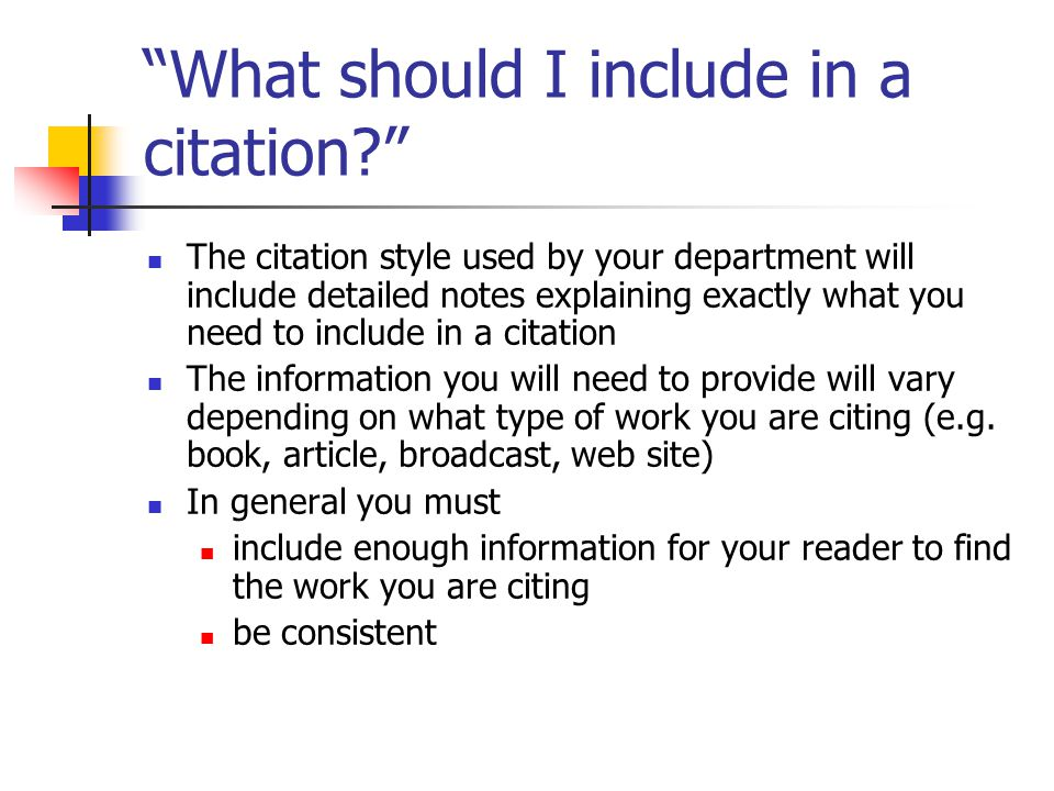 What should I include in a citation The citation style used by your department will include detailed notes explaining exactly what you need to include in a citation The information you will need to provide will vary depending on what type of work you are citing (e.g.