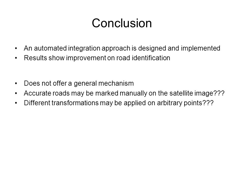 Conclusion An automated integration approach is designed and implemented Results show improvement on road identification Does not offer a general mechanism Accurate roads may be marked manually on the satellite image .