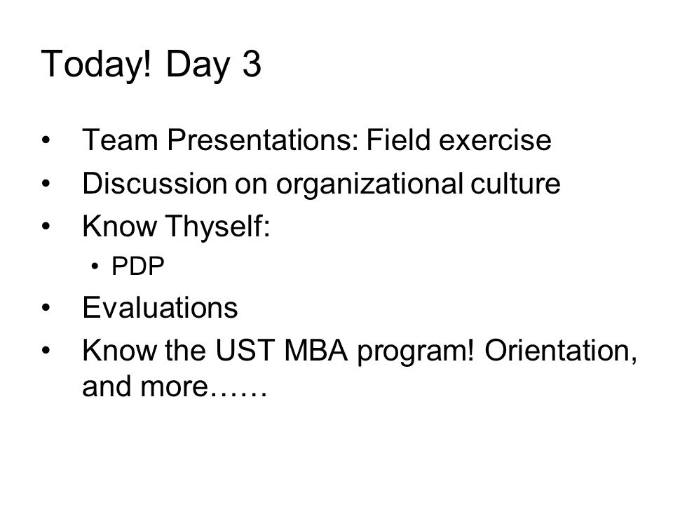 Today! Day 3 Team Presentations: Field exercise Discussion on organizational culture Know Thyself: PDP Evaluations Know the UST MBA program! Orientati