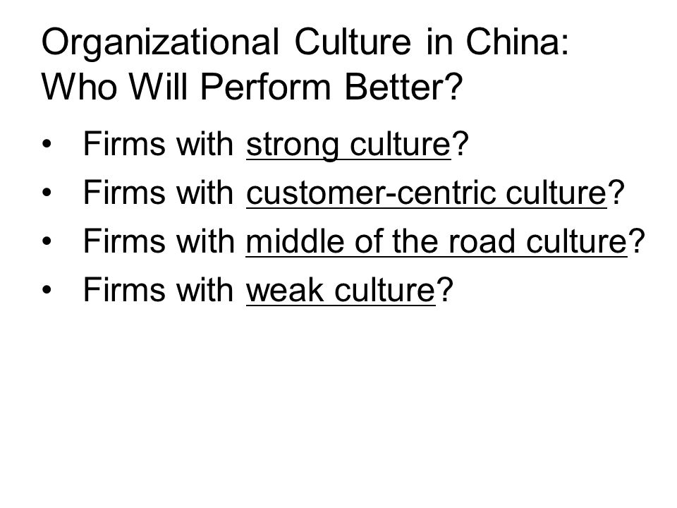 Organizational Culture in China: Who Will Perform Better? Firms with strong culture? Firms with customer-centric culture? Firms with middle of the roa