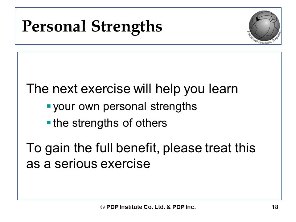 © PDP Institute Co. Ltd. & PDP Inc.18 Personal Strengths The next exercise will help you learn  your own personal strengths  the strengths of others
