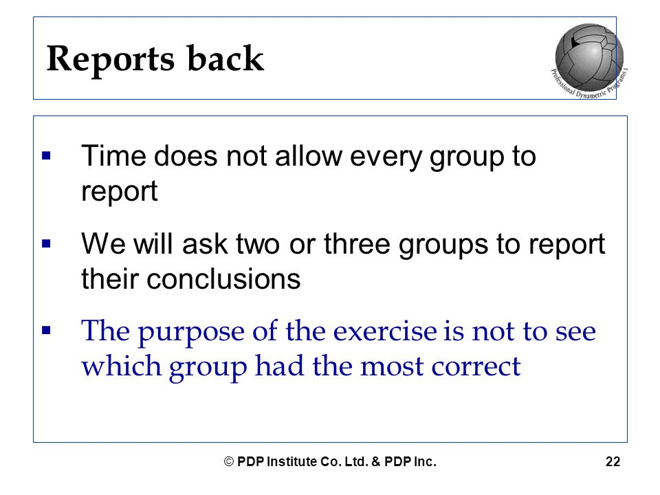 © PDP Institute Co. Ltd. & PDP Inc.22 Reports back  Time does not allow every group to report  We will ask two or three groups to report their concl