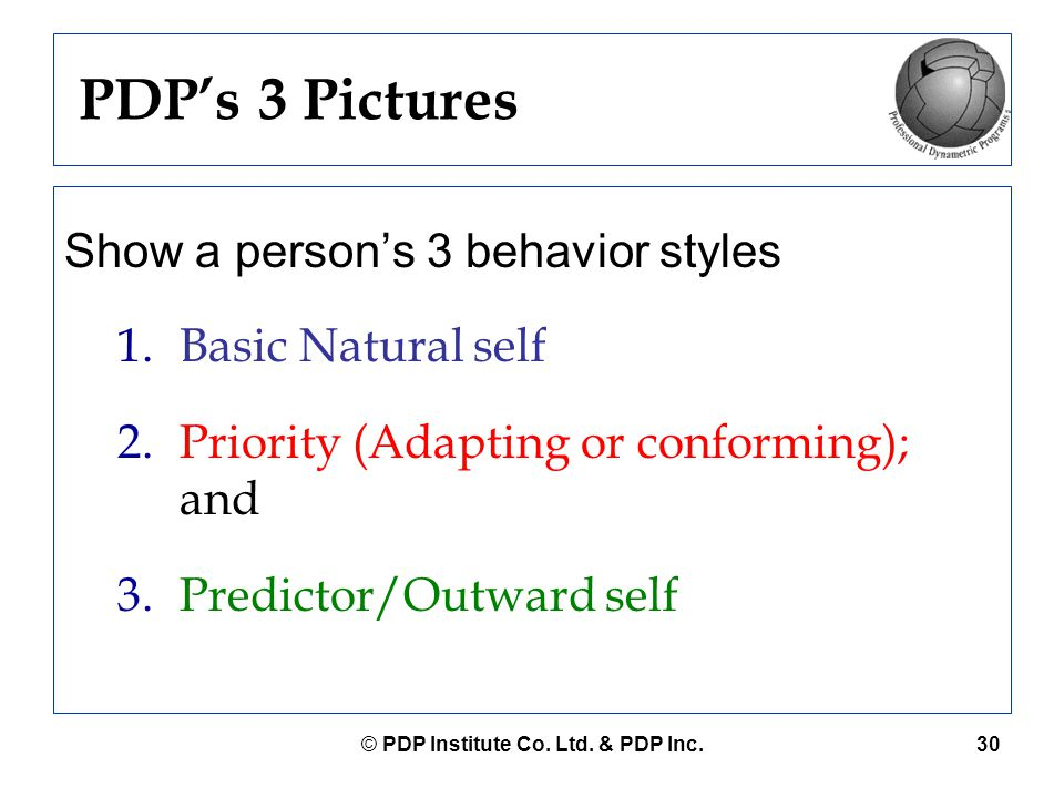© PDP Institute Co. Ltd. & PDP Inc.30 PDP's 3 Pictures Show a person's 3 behavior styles 1.Basic Natural self 2.Priority (Adapting or conforming); and