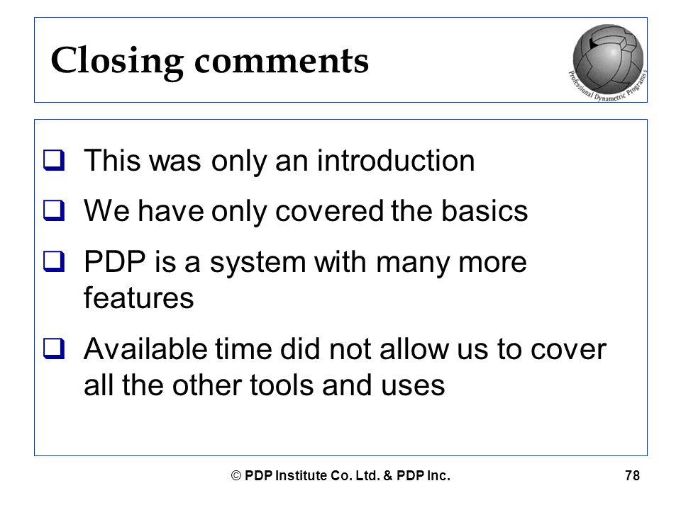 © PDP Institute Co. Ltd. & PDP Inc.78 Closing comments  This was only an introduction  We have only covered the basics  PDP is a system with many m