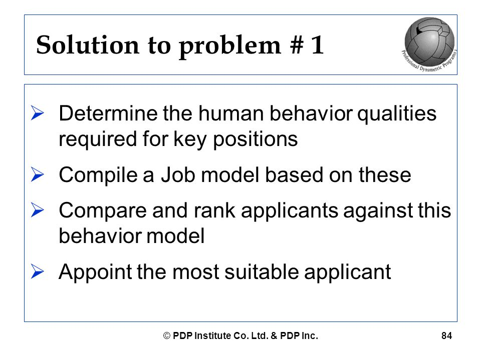 © PDP Institute Co. Ltd. & PDP Inc.84 Solution to problem # 1  Determine the human behavior qualities required for key positions  Compile a Job mode