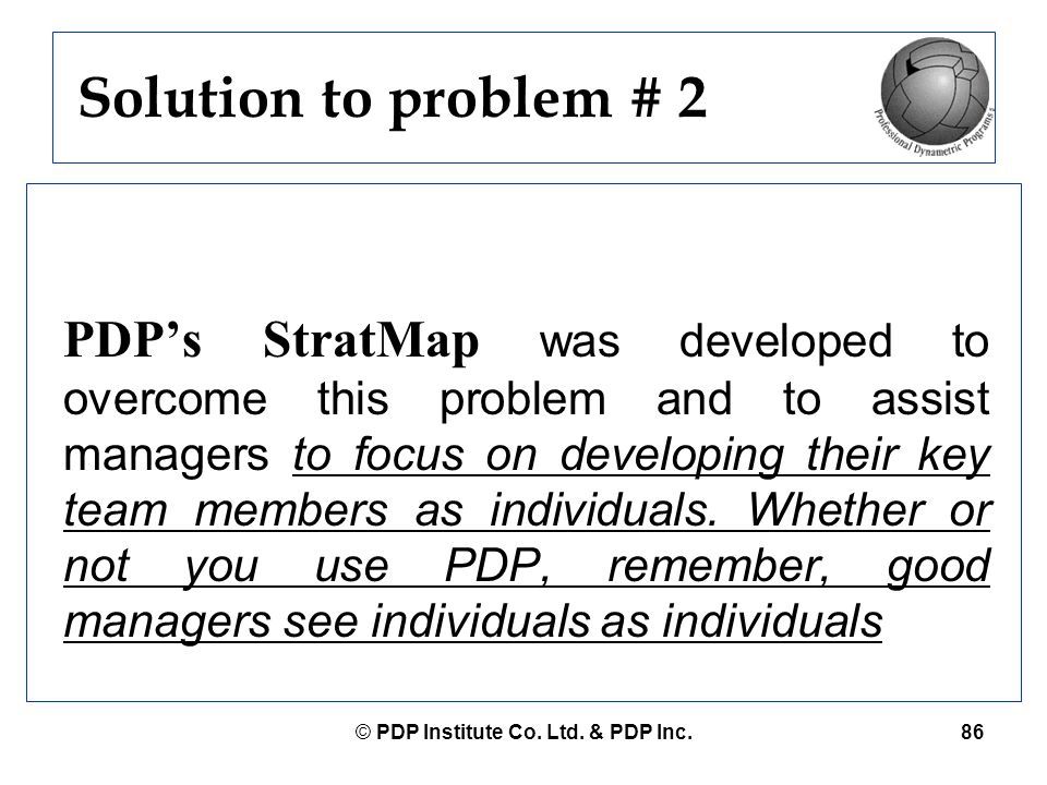 © PDP Institute Co. Ltd. & PDP Inc.86 Solution to problem # 2 PDP's StratMap was developed to overcome this problem and to assist managers to focus on