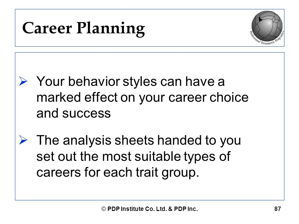 © PDP Institute Co. Ltd. & PDP Inc.87 Career Planning  Your behavior styles can have a marked effect on your career choice and success  The analysis