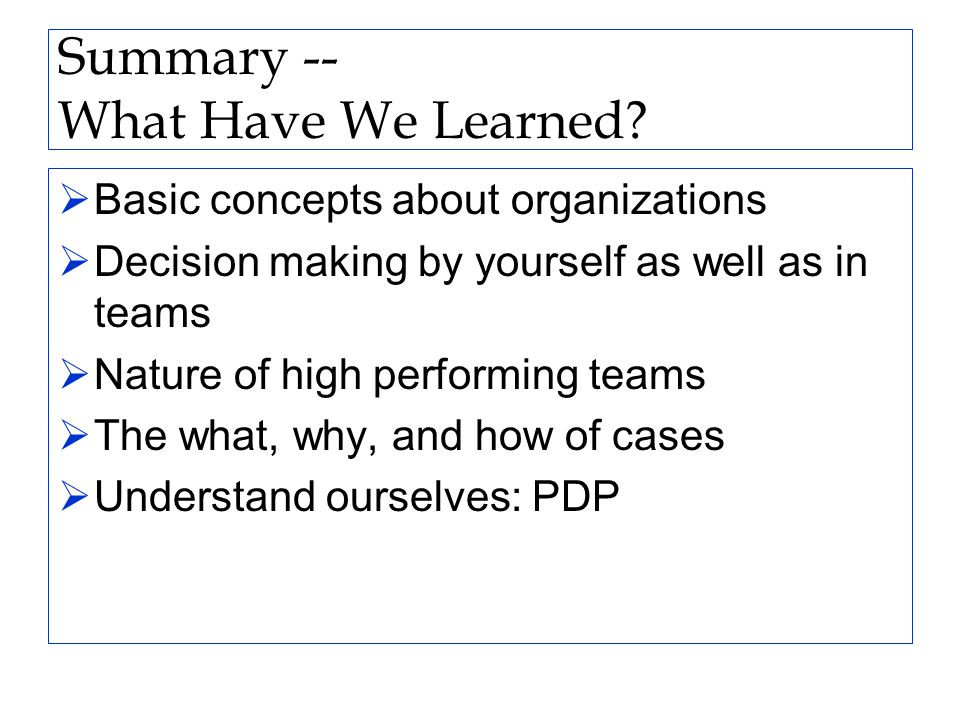 Summary -- What Have We Learned?  Basic concepts about organizations  Decision making by yourself as well as in teams  Nature of high performing te