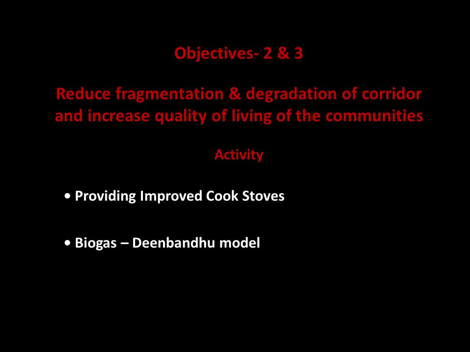 Objectives- 2 & 3 Reduce fragmentation & degradation of corridor and increase quality of living of the communities Activity Providing Improved Cook Stoves Biogas – Deenbandhu model
