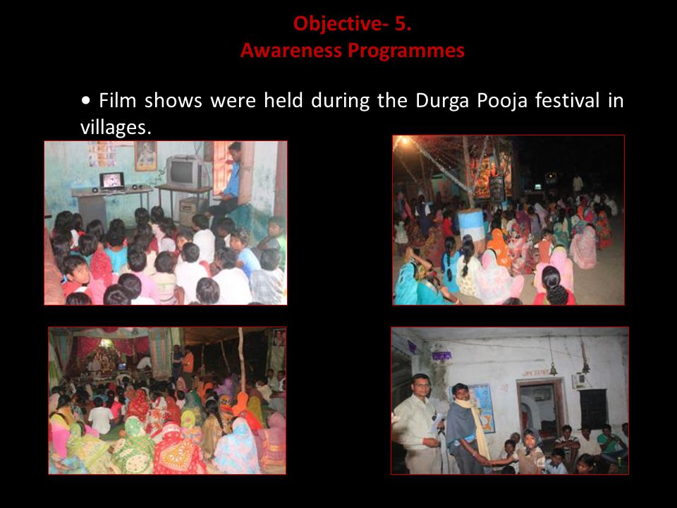 Objective- 5. Awareness Programmes Film shows were held during the Durga Pooja festival in villages.