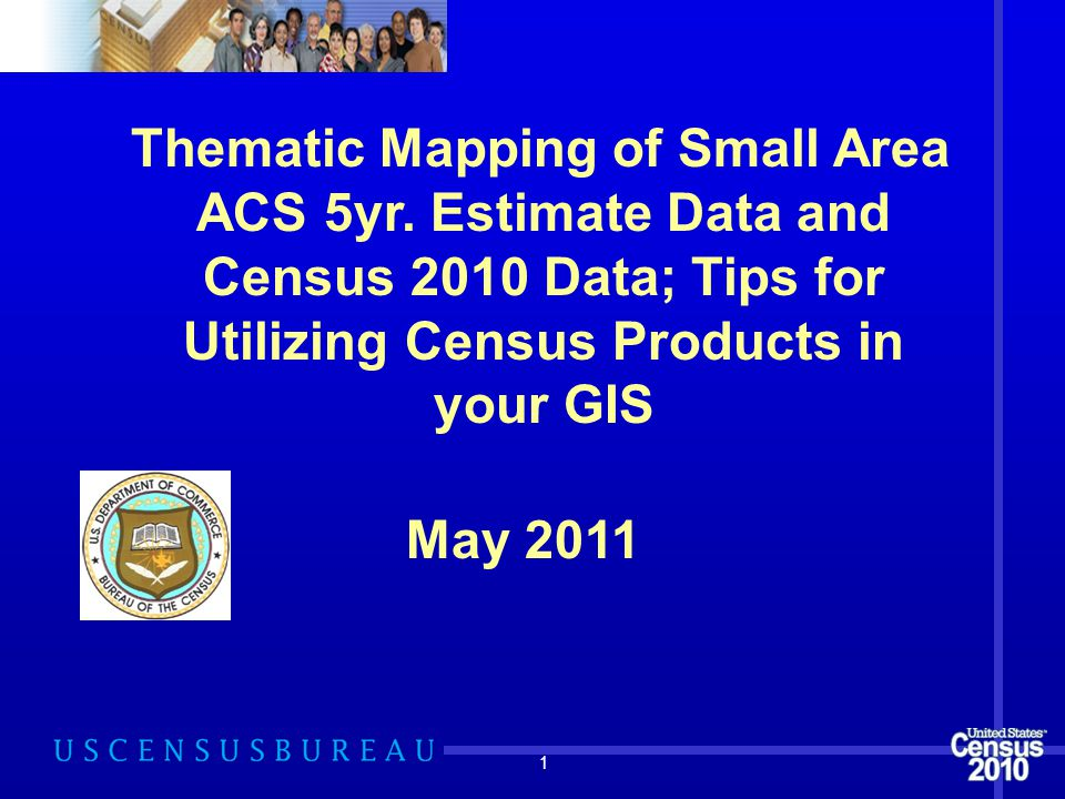 1 Thematic Mapping of Small Area ACS 5yr. Estimate Data and Census 2010 Data; Tips for Utilizing Census Products in your GIS May 2011
