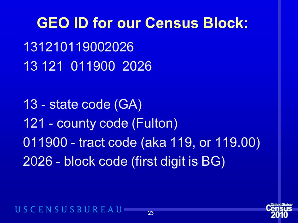 GEO ID for our Census Block: 131210119002026 13 - state code (GA) 121 - county code (Fulton) 011900 - tract code (aka 119, or 119.00) 2026 - block cod