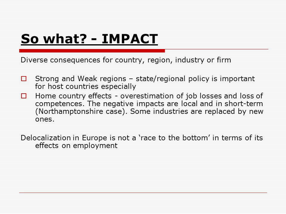 So what? - IMPACT Diverse consequences for country, region, industry or firm  Strong and Weak regions – state/regional policy is important for host c