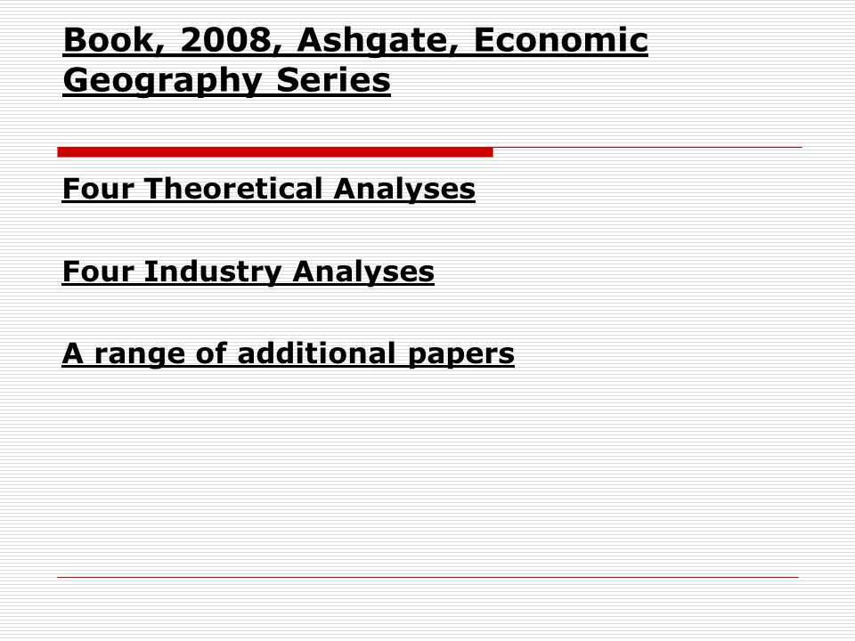 Book, 2008, Ashgate, Economic Geography Series Four Theoretical Analyses Four Industry Analyses A range of additional papers