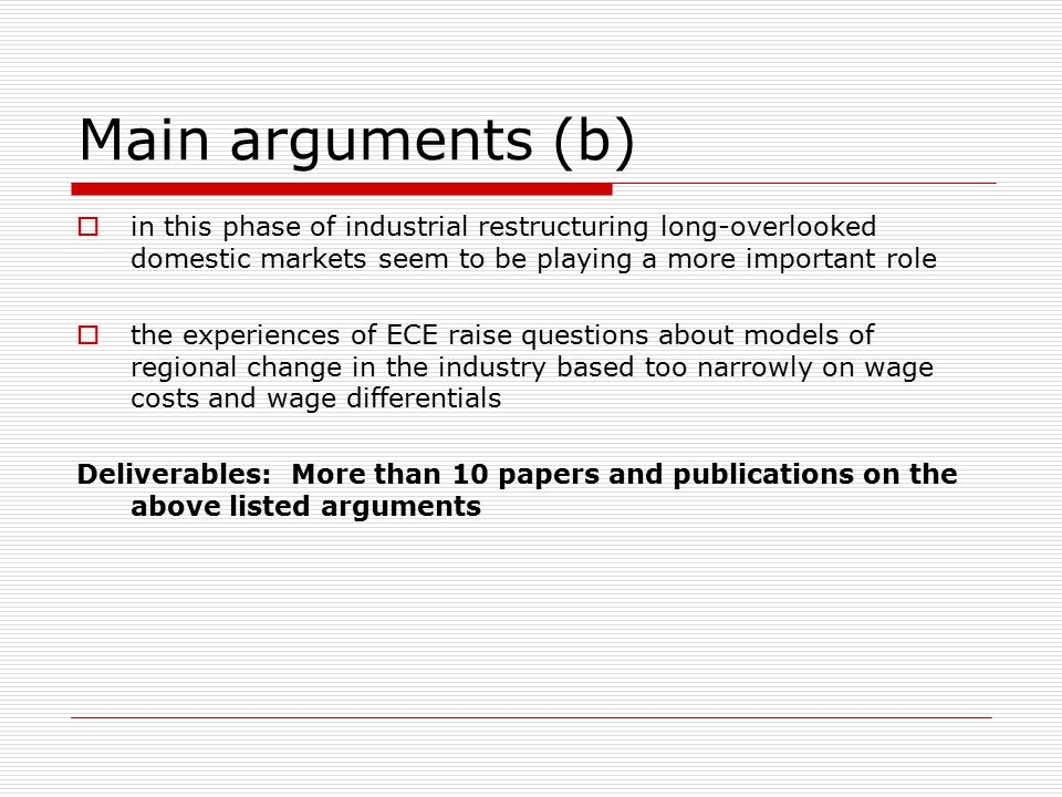 Main arguments (b)  in this phase of industrial restructuring long-overlooked domestic markets seem to be playing a more important role  the experiences of ECE raise questions about models of regional change in the industry based too narrowly on wage costs and wage differentials Deliverables: More than 10 papers and publications on the above listed arguments