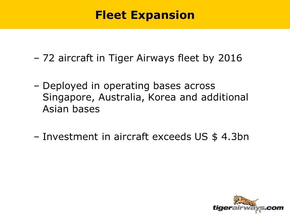 Fleet Expansion –72 aircraft in Tiger Airways fleet by 2016 –Deployed in operating bases across Singapore, Australia, Korea and additional Asian bases –Investment in aircraft exceeds US $ 4.3bn