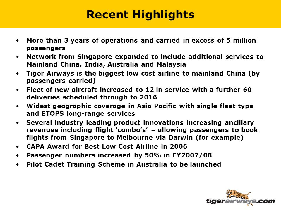 Recent Highlights More than 3 years of operations and carried in excess of 5 million passengers Network from Singapore expanded to include additional services to Mainland China, India, Australia and Malaysia Tiger Airways is the biggest low cost airline to mainland China (by passengers carried) Fleet of new aircraft increased to 12 in service with a further 60 deliveries scheduled through to 2016 Widest geographic coverage in Asia Pacific with single fleet type and ETOPS long-range services Several industry leading product innovations increasing ancillary revenues including flight 'combo's' – allowing passengers to book flights from Singapore to Melbourne via Darwin (for example) CAPA Award for Best Low Cost Airline in 2006 Passenger numbers increased by 50% in FY2007/08 Pilot Cadet Training Scheme in Australia to be launched