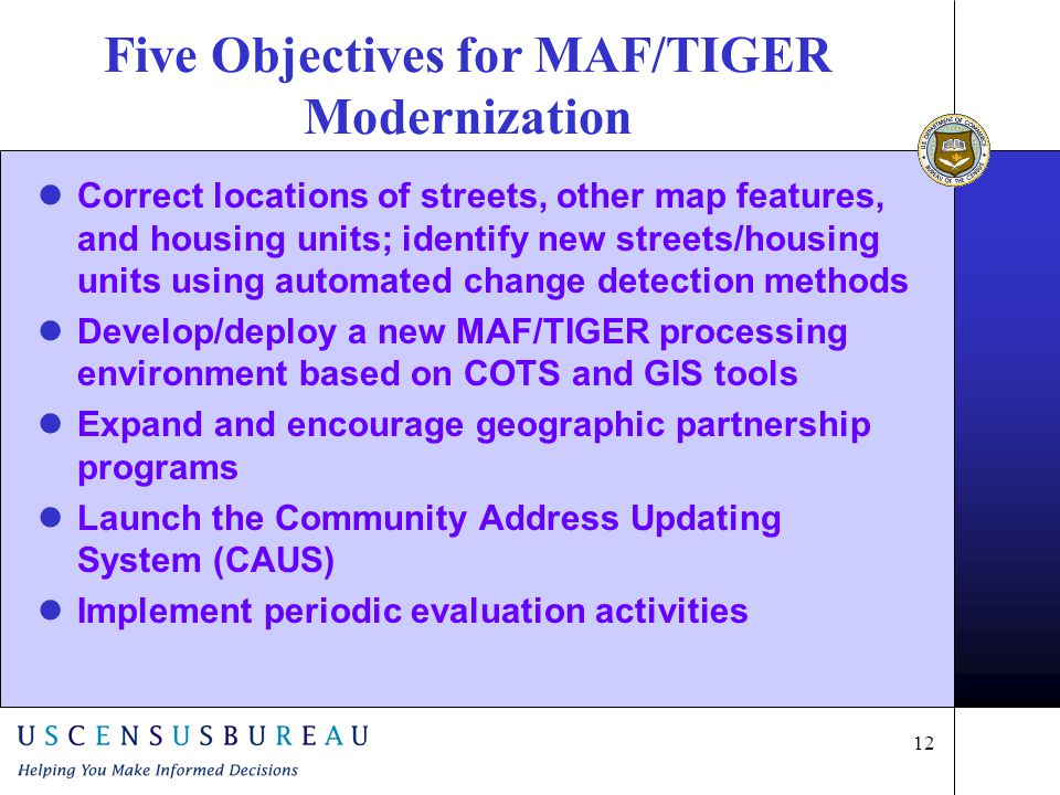 12 Five Objectives for MAF/TIGER Modernization Correct locations of streets, other map features, and housing units; identify new streets/housing units using automated change detection methods Develop/deploy a new MAF/TIGER processing environment based on COTS and GIS tools Expand and encourage geographic partnership programs Launch the Community Address Updating System (CAUS) Implement periodic evaluation activities