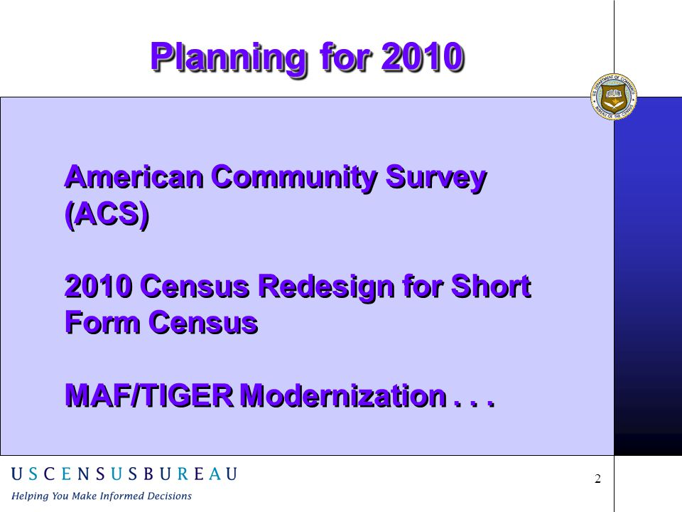 2 American Community Survey (ACS) 2010 Census Redesign for Short Form Census MAF/TIGER Modernization...