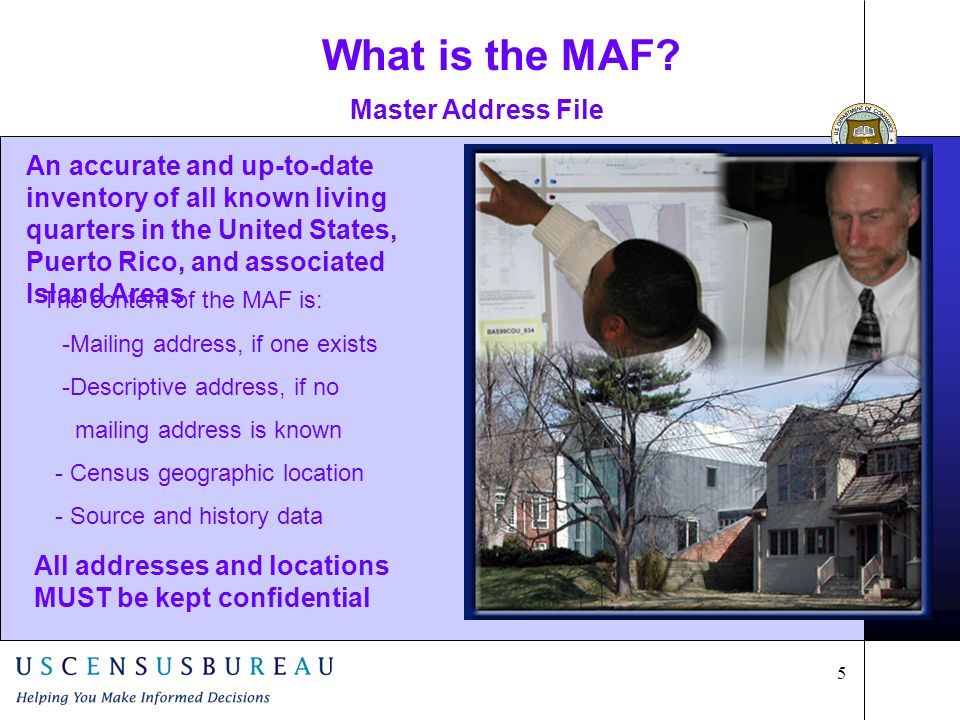 5 An accurate and up-to-date inventory of all known living quarters in the United States, Puerto Rico, and associated Island Areas Master Address File The content of the MAF is: -Mailing address, if one exists -Descriptive address, if no mailing address is known - Census geographic location - Source and history data All addresses and locations MUST be kept confidential What is the MAF