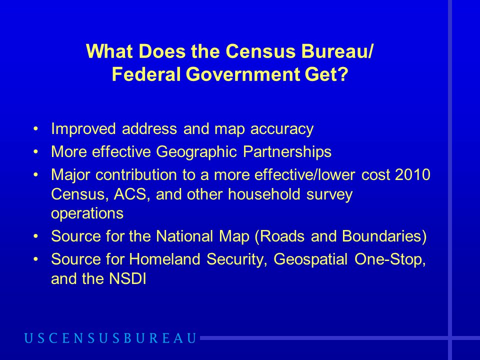 What Does the Census Bureau/ Federal Government Get? Improved address and map accuracy More effective Geographic Partnerships Major contribution to a