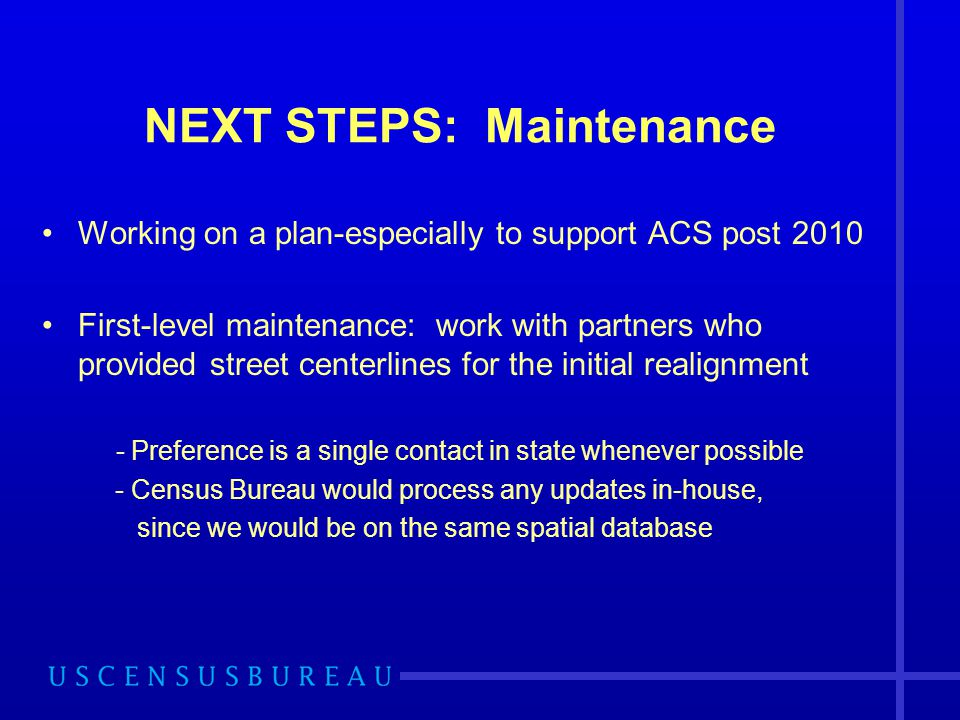 NEXT STEPS: Maintenance Working on a plan-especially to support ACS post 2010 First-level maintenance: work with partners who provided street centerli