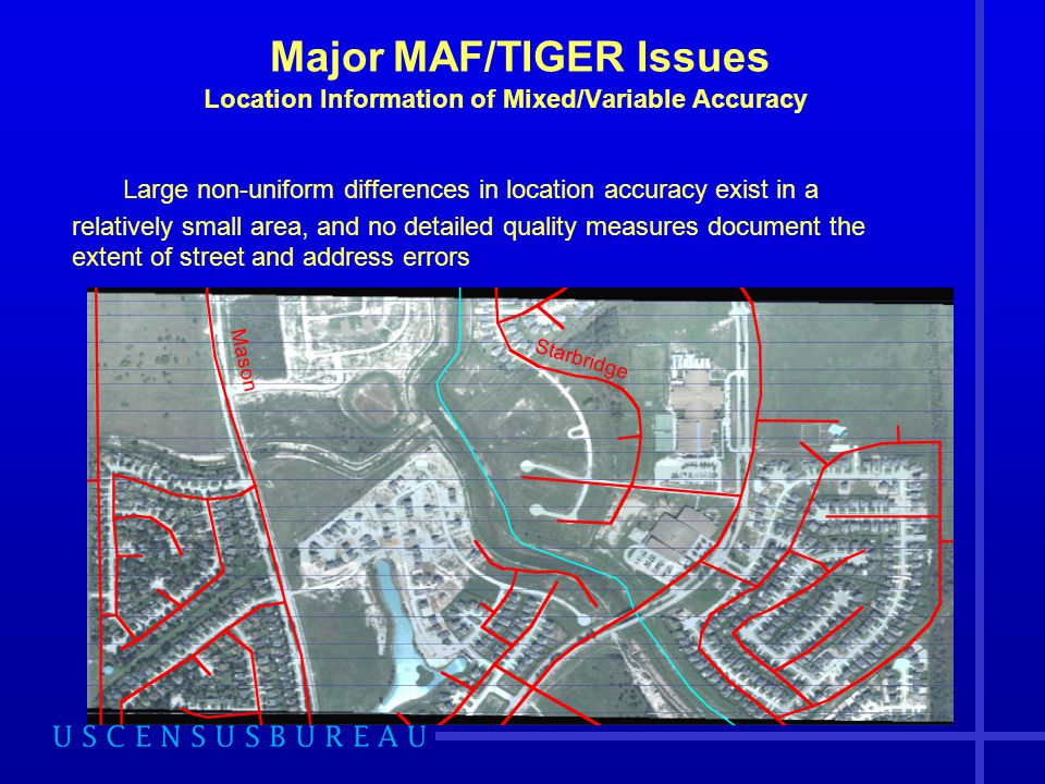 Major MAF/TIGER Issues Location Information of Mixed/Variable Accuracy Large non-uniform differences in location accuracy exist in a relatively small area, and no detailed quality measures document the extent of street and address errors Mason Starbridge