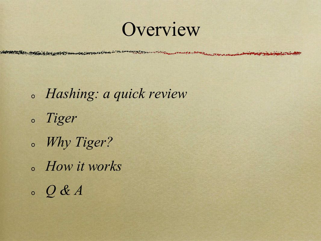 Overview Hashing: a quick review Tiger Why Tiger? How it works Q & A