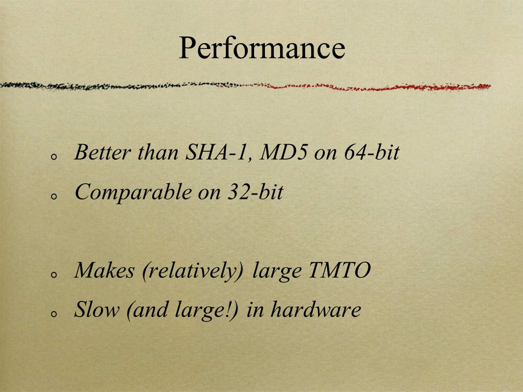 Performance Better than SHA-1, MD5 on 64-bit Comparable on 32-bit Makes (relatively) large TMTO Slow (and large!) in hardware