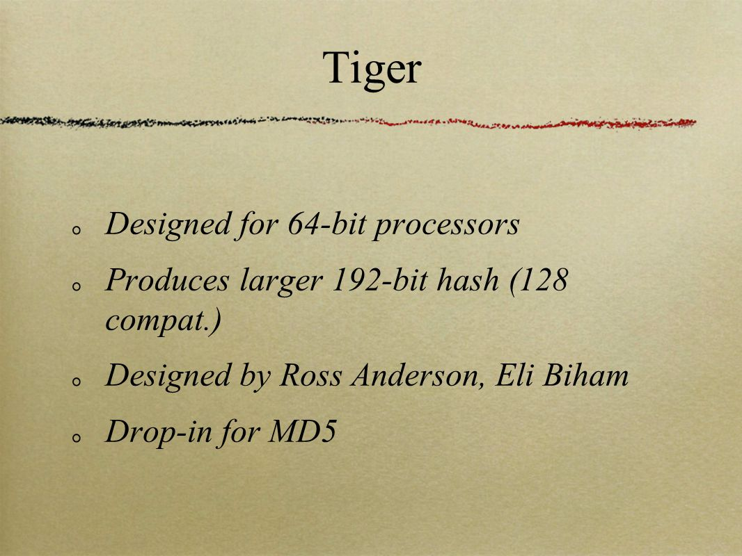 Tiger Designed for 64-bit processors Produces larger 192-bit hash (128 compat.) Designed by Ross Anderson, Eli Biham Drop-in for MD5