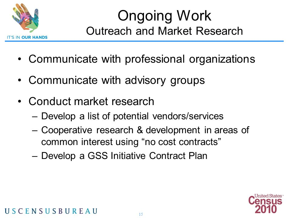 15 Communicate with professional organizations Communicate with advisory groups Conduct market research –Develop a list of potential vendors/services –Cooperative research & development in areas of common interest using no cost contracts –Develop a GSS Initiative Contract Plan Ongoing Work Outreach and Market Research