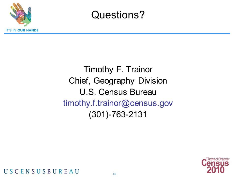 16 Questions? Timothy F. Trainor Chief, Geography Division U.S. Census Bureau timothy.f.trainor@census.gov (301)-763-2131
