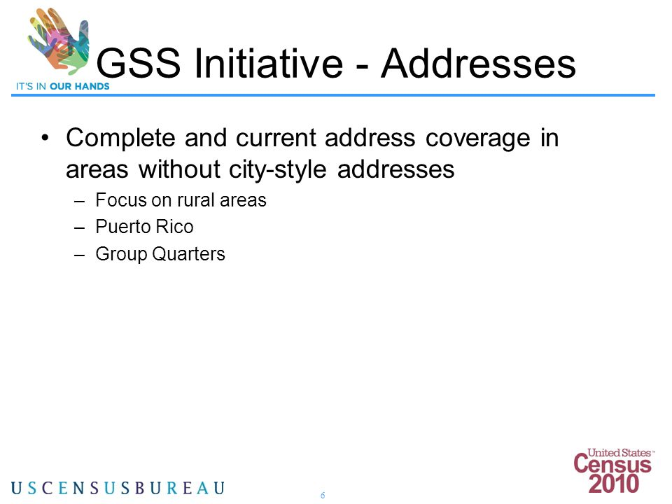 6 Complete and current address coverage in areas without city-style addresses –Focus on rural areas –Puerto Rico –Group Quarters GSS Initiative - Addr