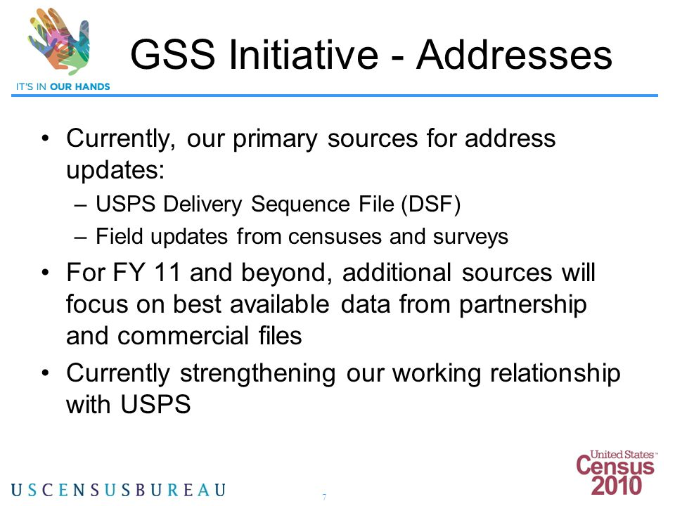 7 7 Currently, our primary sources for address updates: –USPS Delivery Sequence File (DSF) –Field updates from censuses and surveys For FY 11 and beyond, additional sources will focus on best available data from partnership and commercial files Currently strengthening our working relationship with USPS