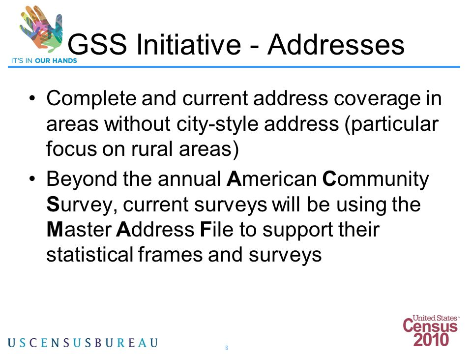8 Complete and current address coverage in areas without city-style address (particular focus on rural areas) Beyond the annual American Community Survey, current surveys will be using the Master Address File to support their statistical frames and surveys GSS Initiative - Addresses
