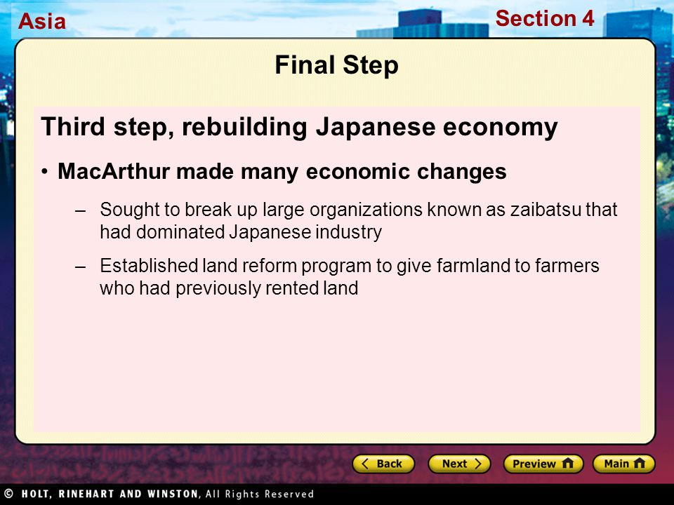 Asia Section 4 Final Step Third step, rebuilding Japanese economy MacArthur made many economic changes –Sought to break up large organizations known as zaibatsu that had dominated Japanese industry –Established land reform program to give farmland to farmers who had previously rented land