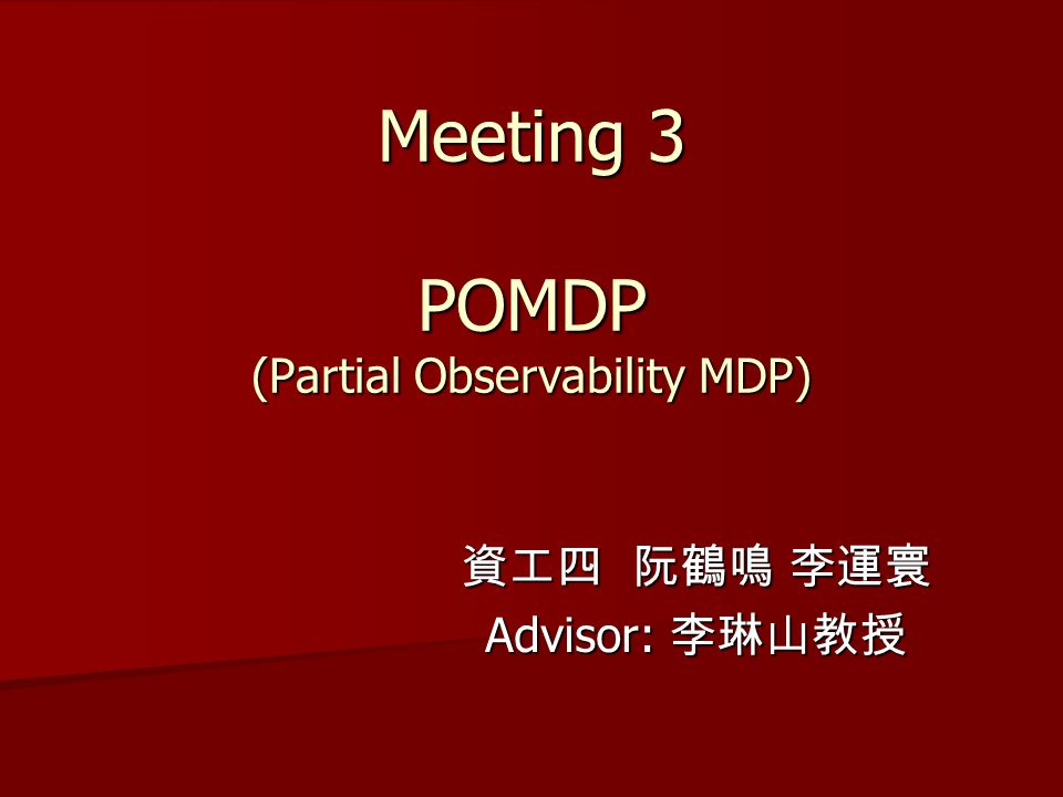 Meeting 3 POMDP (Partial Observability MDP) 資工四 阮鶴鳴 李運寰 Advisor: 李琳山教授