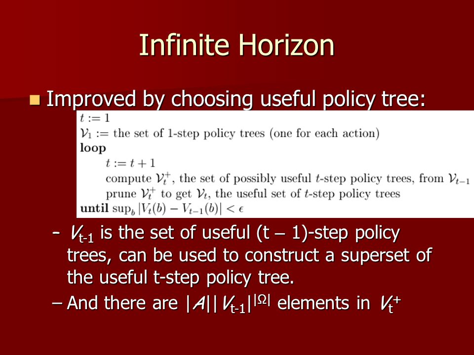 Infinite Horizon Improved by choosing useful policy tree: Improved by choosing useful policy tree: –V t-1 is the set of useful (t – 1)-step policy trees, can be used to construct a superset of the useful t-step policy tree.