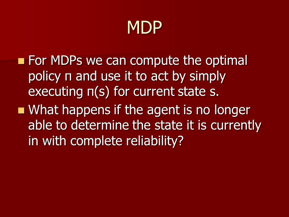 MDP For MDPs we can compute the optimal policy π and use it to act by simply executing π(s) for current state s.