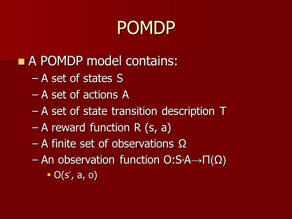 POMDP A POMDP model contains: A POMDP model contains: –A set of states S –A set of actions A –A set of state transition description T –A reward function R (s, a) –A finite set of observations Ω –An observation function O:S ╳ A →Π(Ω)  O(s ', a, o)