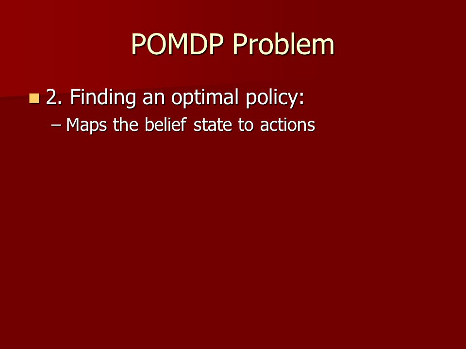 POMDP Problem 2. Finding an optimal policy: 2.