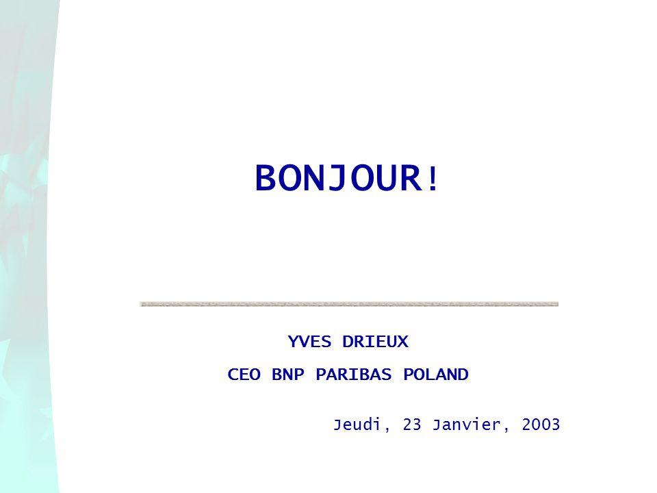 BONJOUR ! YVES DRIEUX CEO BNP PARIBAS POLAND Jeudi, 23 Janvier, 2003