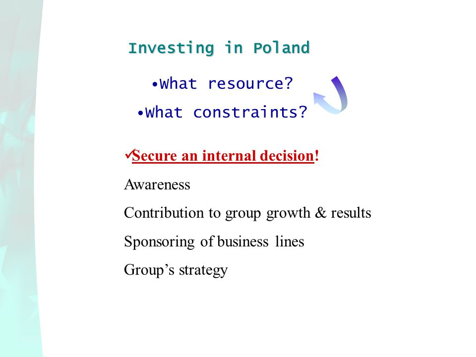 Investing in Poland What resource? What constraints? Secure an internal decision! Awareness Contribution to group growth & results Sponsoring of busin