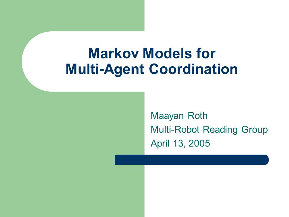 Markov Models for Multi-Agent Coordination Maayan Roth Multi-Robot Reading Group April 13, 2005