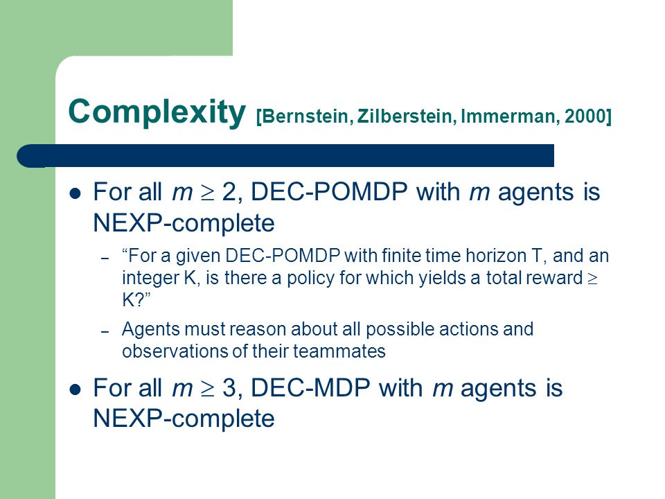 Complexity [Bernstein, Zilberstein, Immerman, 2000] For all m  2, DEC-POMDP with m agents is NEXP-complete – For a given DEC-POMDP with finite time horizon T, and an integer K, is there a policy for which yields a total reward  K – Agents must reason about all possible actions and observations of their teammates For all m  3, DEC-MDP with m agents is NEXP-complete