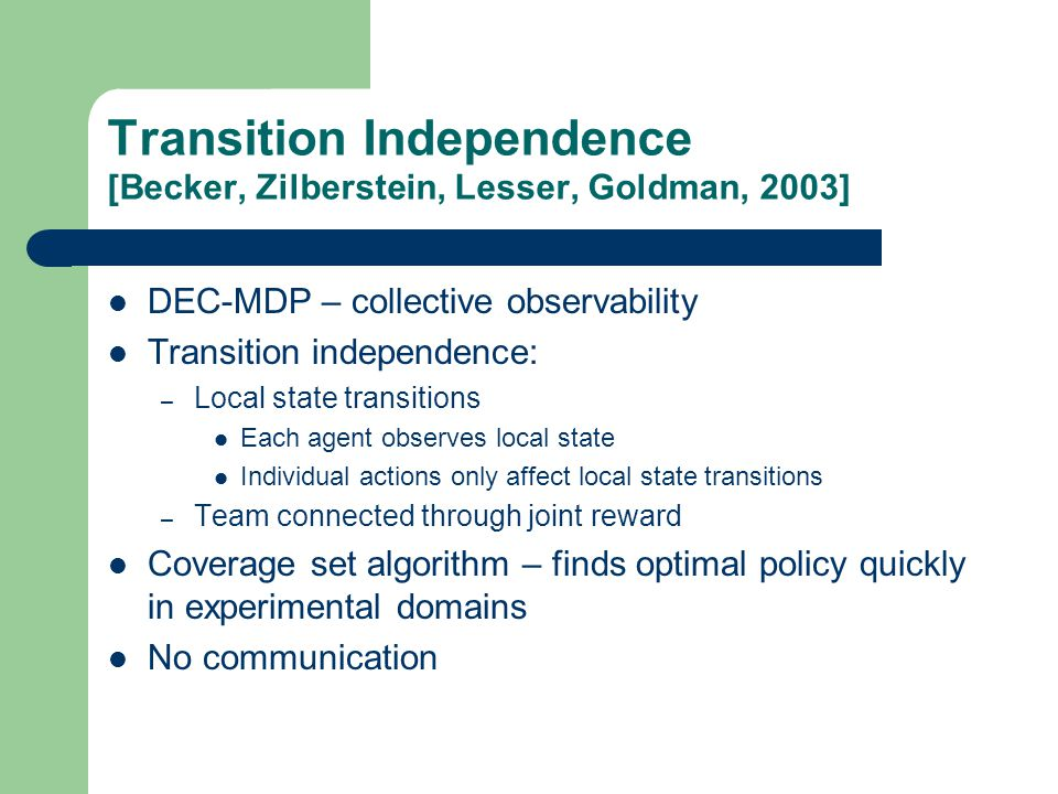Transition Independence [Becker, Zilberstein, Lesser, Goldman, 2003] DEC-MDP – collective observability Transition independence: – Local state transitions Each agent observes local state Individual actions only affect local state transitions – Team connected through joint reward Coverage set algorithm – finds optimal policy quickly in experimental domains No communication