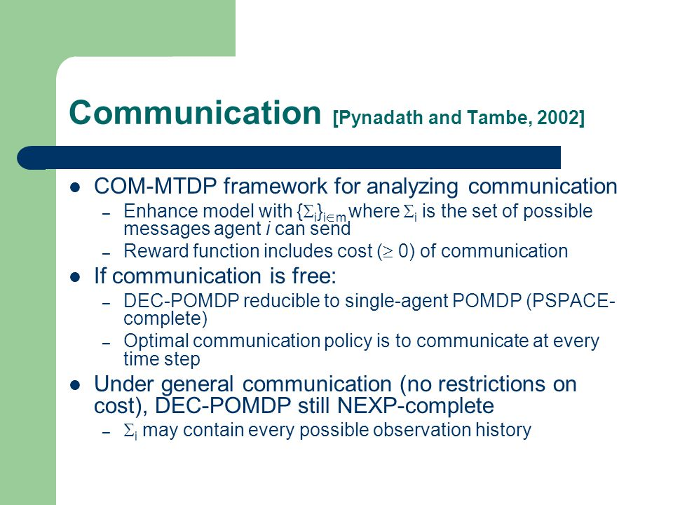Communication [Pynadath and Tambe, 2002] COM-MTDP framework for analyzing communication – Enhance model with {  i } i  m where  i is the set of possible messages agent i can send – Reward function includes cost (  0) of communication If communication is free: – DEC-POMDP reducible to single-agent POMDP (PSPACE- complete) – Optimal communication policy is to communicate at every time step Under general communication (no restrictions on cost), DEC-POMDP still NEXP-complete –  i may contain every possible observation history