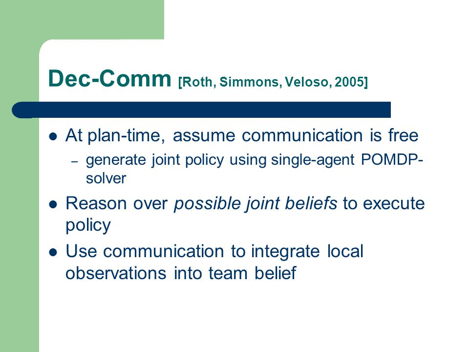 Dec-Comm [Roth, Simmons, Veloso, 2005] At plan-time, assume communication is free – generate joint policy using single-agent POMDP- solver Reason over possible joint beliefs to execute policy Use communication to integrate local observations into team belief