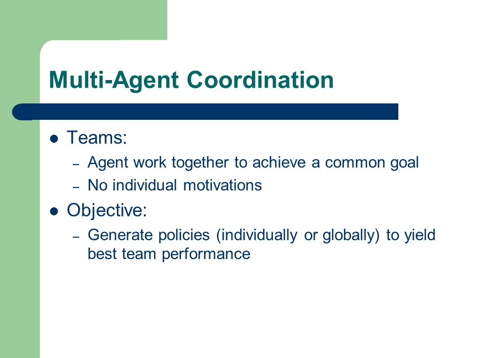 Multi-Agent Coordination Teams: – Agent work together to achieve a common goal – No individual motivations Objective: – Generate policies (individually or globally) to yield best team performance