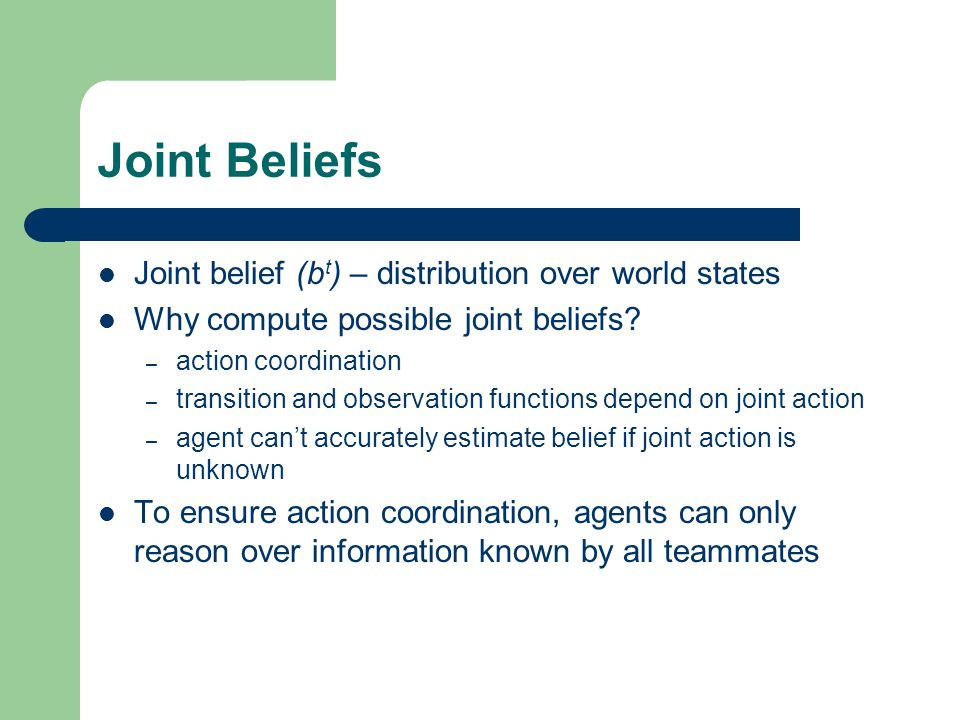 Joint Beliefs Joint belief (b t ) – distribution over world states Why compute possible joint beliefs? – action coordination – transition and observat